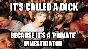 It's called a dick because it's a 'private' investigator - Sudden ... via Relatably.com