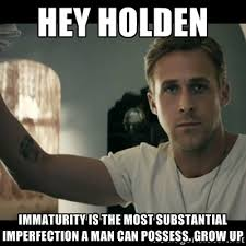 hey Holden immaturity is the most substantial imperfection a man ... via Relatably.com