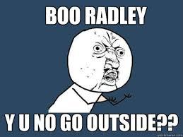 BOO RADLEY y u no go outside?? - Y U No - quickmeme via Relatably.com