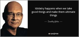 Timothy Keller quote: Idolatry happens when we take good things ... via Relatably.com