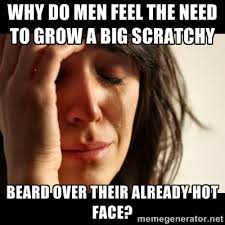 Why do men feel the need to grow a big scratchy beard over their ... via Relatably.com