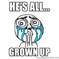 He's all... grown up - Crying face | Meme Generator via Relatably.com