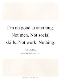 I'm no good at anything. Not men. Not social skills. Not ... I'm no good at anything. Not men. Not social skills. Not work. Nothing.