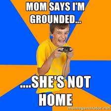 Mom says I'm grounded... ....she's not home - Annoying Gamer Kid ... via Relatably.com