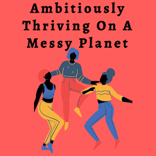 Ambitiously Thriving On A Messy Planet