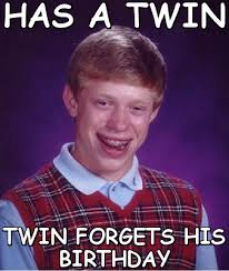 Has a twin twin forgets his birthday (Bad luck Brian meme) | Meme ... via Relatably.com