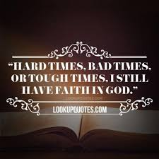 Hard times, bad times, or tough times, I still have faith in god... via Relatably.com