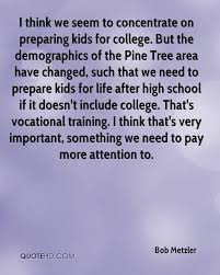 bob metzler quotes quotehd i think we seem to concentrate on preparing kids for college but the demographics of