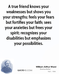 william arthur ward quotes quotehd a true friend knows your weaknesses but shows you your strengths feels your fears but