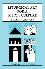 liturgical art for a media culture american essays in liturgy liturgical art for a media culture american essays in liturgy eileen d crowley 9780814629680 com books