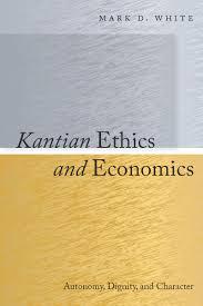 kantian ethics and economics autonomy dignity and character kantian ethics and economics autonomy dignity and character mark d white