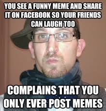 you see a funny meme and share it on facebook so your friends can ... via Relatably.com