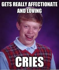 Gets really affectionate and loving Cries - Bad Luck Brian - quickmeme via Relatably.com
