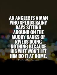An angler is a man who spends rainy days sitting around on the ...