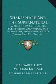 shakespeare and the supernatural a brief study of folklore shakespeare and the supernatural a brief study of folklore superstition and witchcraft in macbeth midsummer night s dream and the tempest margaret lucy