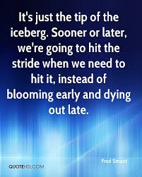 iceberg quotes page quotehd fred smoot it s just the tip of the iceberg sooner or later we