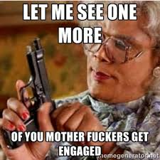 Let me see one more of you mother fuckers get engaged - Madea-gun ... via Relatably.com
