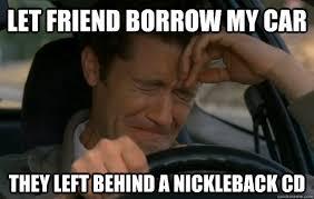 Let friend borrow my car They left behind a Nickleback CD - Misc ... via Relatably.com