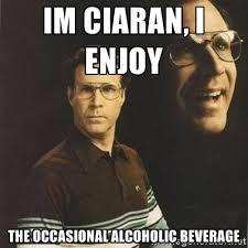 Im ciaran, I enjoy the occasional alcoholic beverage - will ... via Relatably.com