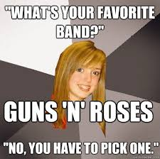"""What's your favorite band?"""" Guns 'N' Roses """"No, you have to pick ... via Relatably.com"""