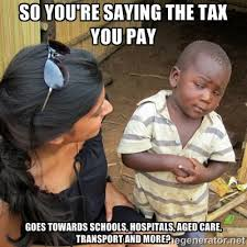 SO YOU'RE SAYING THE TAX YOU PAY GOES TOWARDS SCHOOLS, HOSPITALS ... via Relatably.com