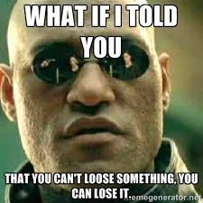 What if I told you That you can't loose something, you can lose it ... via Relatably.com