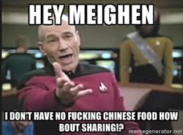 hey Meighen I don't have no fucking chinese food how bout sharing ... via Relatably.com