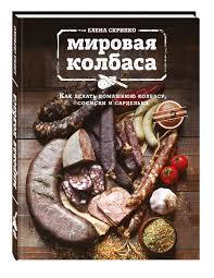 """<b>Книга</b> """"<b>Мировая</b> колбаса. Как делать домашнюю колбасу, сосиски ..."""