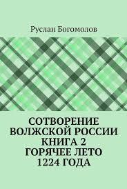 Сотворение Волжской России. Книга 2. Горячее лето 1224 года ...