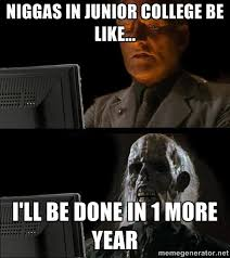 Niggas in junior college be like... I'll be done in 1 more year ... via Relatably.com