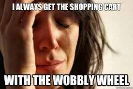 i always get the shopping cart with the wobbly wheel - First World ... via Relatably.com