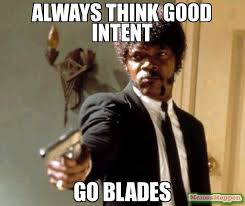 Always think good intent go blades meme - Say That Again I Dare ... via Relatably.com