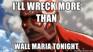 I'll wreck more than wall maria tonight - Colossal Titan V Day ... via Relatably.com