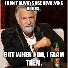 I Don't Always Use Revolving Doors.. But When I Do, I Slam Them ... via Relatably.com