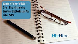 part time job interview questions that spell trouble hiphire don t try this 3 part time job interview questions that could land you in hot water