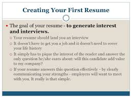 finding your first job  gather information before you start    creating your first resume the goal of your resume   to generate interest and interviews