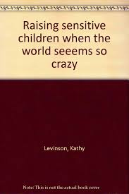 raising sensitive children when the world seeems so crazy kathy raising sensitive children when the world seeems so crazy kathy levinson 9781885843005 amazon com books