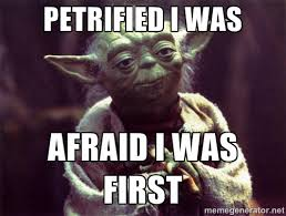 PETRIFIED I WAS AFRAID I WAS FIRST - Yoda | Meme Generator via Relatably.com