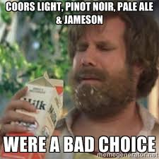 Coors light, Pinot noir, pale ale & Jameson Were a bad choice ... via Relatably.com