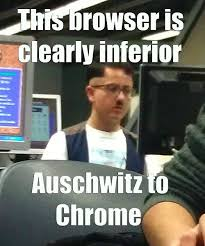 This browser is clearly inferior. Auschwitz to Chrome | Hitler ... via Relatably.com