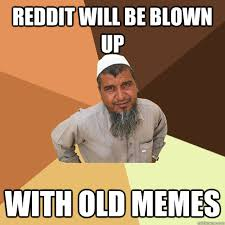 Reddit will be blown up with old memes - Ordinary Muslim Man ... via Relatably.com