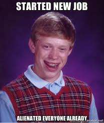 started new job alienated everyone already - Bad luck Brian meme ... via Relatably.com