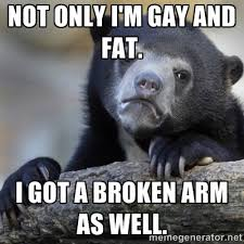 Not only I'm gay and fat. I got a broken arm as well. - Confession ... via Relatably.com