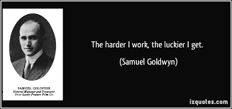 The harder I work  the luckier I get  iz Quotes The harder I work  the luckier I get    Samuel Goldwyn