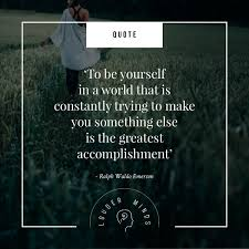 to be yourself is the greatest accomplishment ralph waldo emerson is the greatest accomplishment ralph waldo emerson