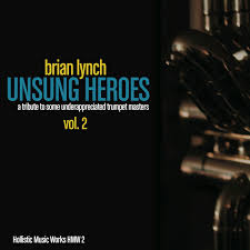 """hollistic musicworks brian lynch s """"unsung heroes vol 2"""" finally released on cd the acclaimed recording project saluting underappreciated trumpet masters now """"all physical"""" to"""