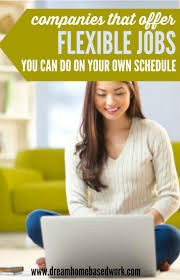 top companies that offer flexible jobs you can do on your own schedule flexibility and dom are two main reasons why many people want to work from home