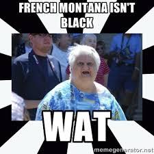 FRENCH MONTANA ISN'T BLACK WAT - wat lady | Meme Generator via Relatably.com