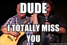 dude i Totally miss you - Tenacious D Meme | Meme Generator via Relatably.com