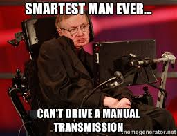 Smartest man ever... Can't drive a manual transmission - Stephen ... via Relatably.com